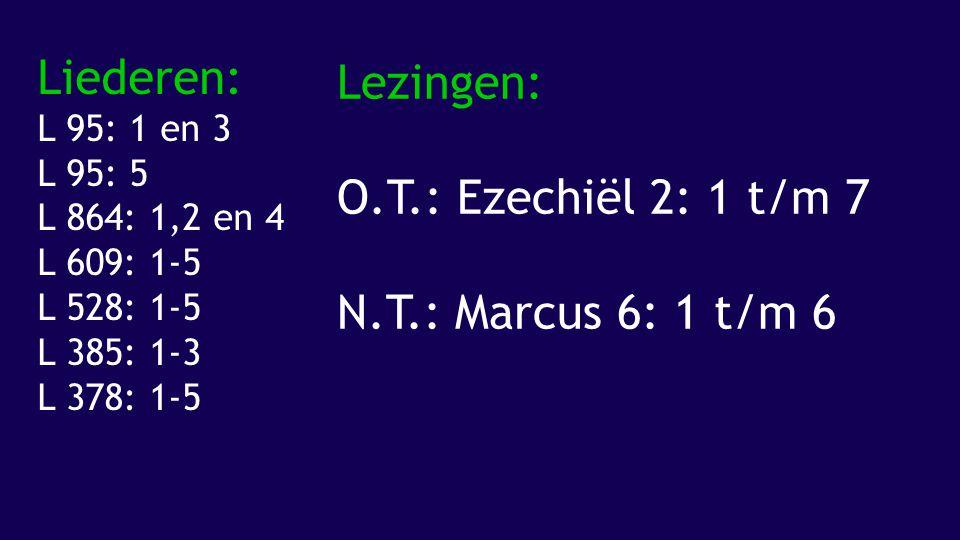 Liederen: L 95: 1 en 3 L 95: 5 L 864: 1,2 en 4 L 609: 1-5 L 528: 1-5 L 385: 1-3 L 378: 1-5 Lezingen: O.T.: Ezechiël 2: 1 t/m 7 N.T.: Marcus 6: 1 t/m 6