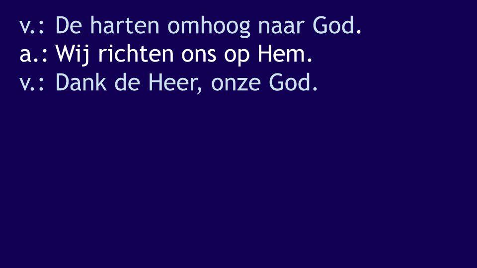 v.:De harten omhoog naar God. a.:Wij richten ons op Hem. v.:Dank de Heer, onze God.