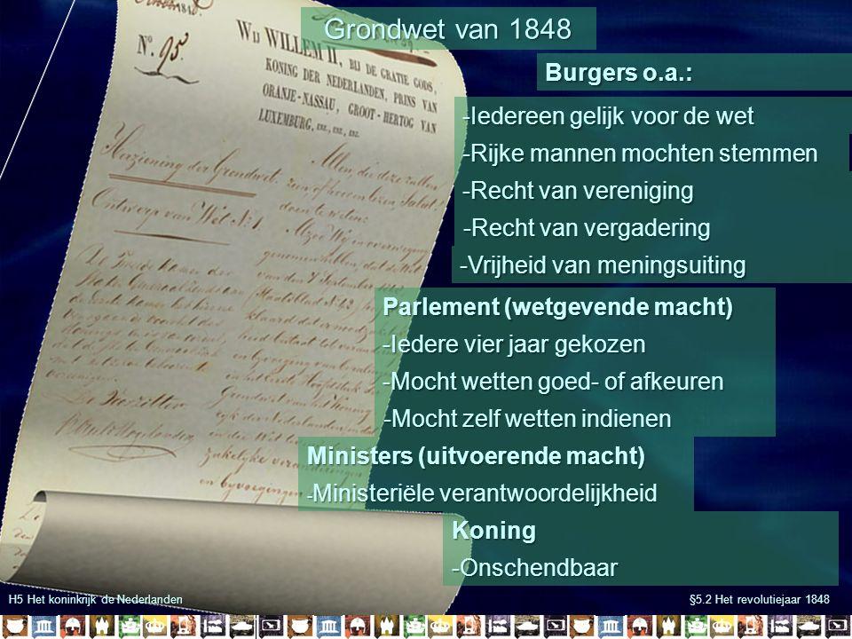 H5 Het koninkrijk de Nederlanden §5.2 Het revolutiejaar 1848 Grondwet van 1848 Burgers o.a.: -Iedereen gelijk voor de wet -Rijke mannen mochten stemme