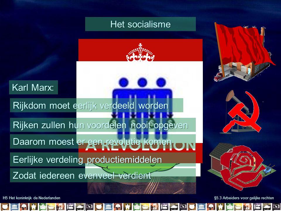 H5 Het koninkrijk de Nederlanden §5.3 Arbeiders voor gelijke rechten Het socialisme Karl Marx: Eerlijke verdeling productiemiddelen Rijkdom moet eerli