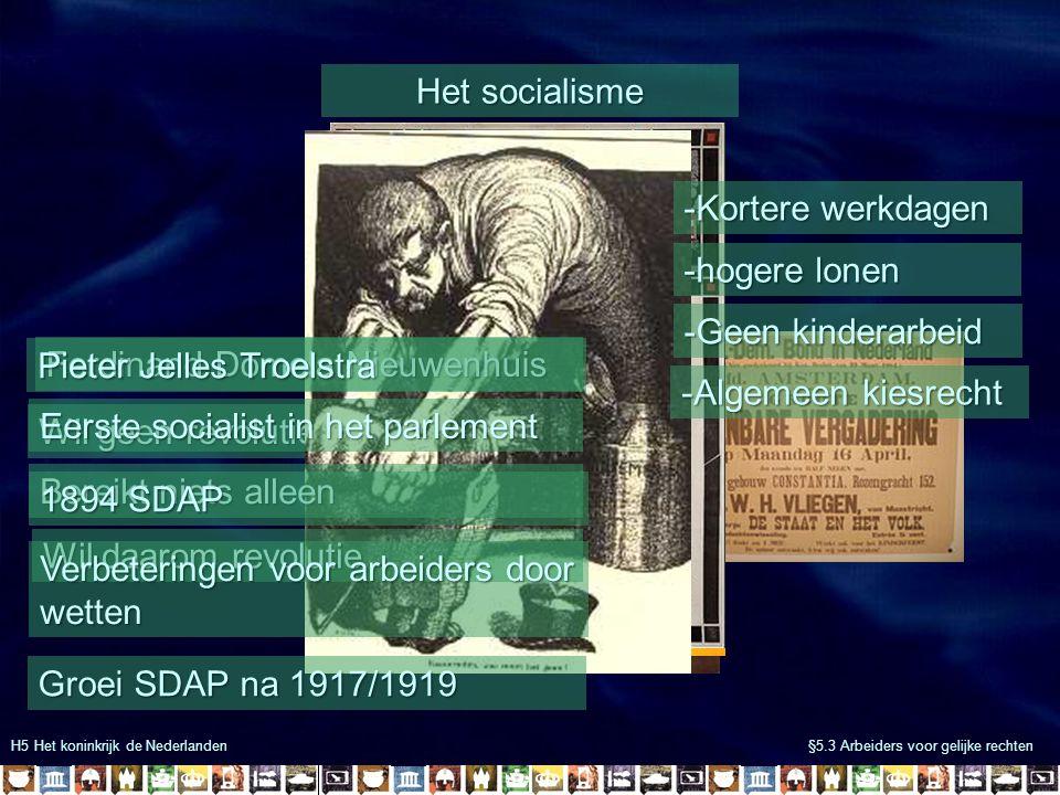 H5 Het koninkrijk de Nederlanden §5.3 Arbeiders voor gelijke rechten De eerste sociale wetten Liberalen zorgen ook voor verbetering -1872 stakingsrecht -1874 beperking kinderarbeid -1901 ongevallenwet -1919 45-urige werkweek Eerste sociale wet!