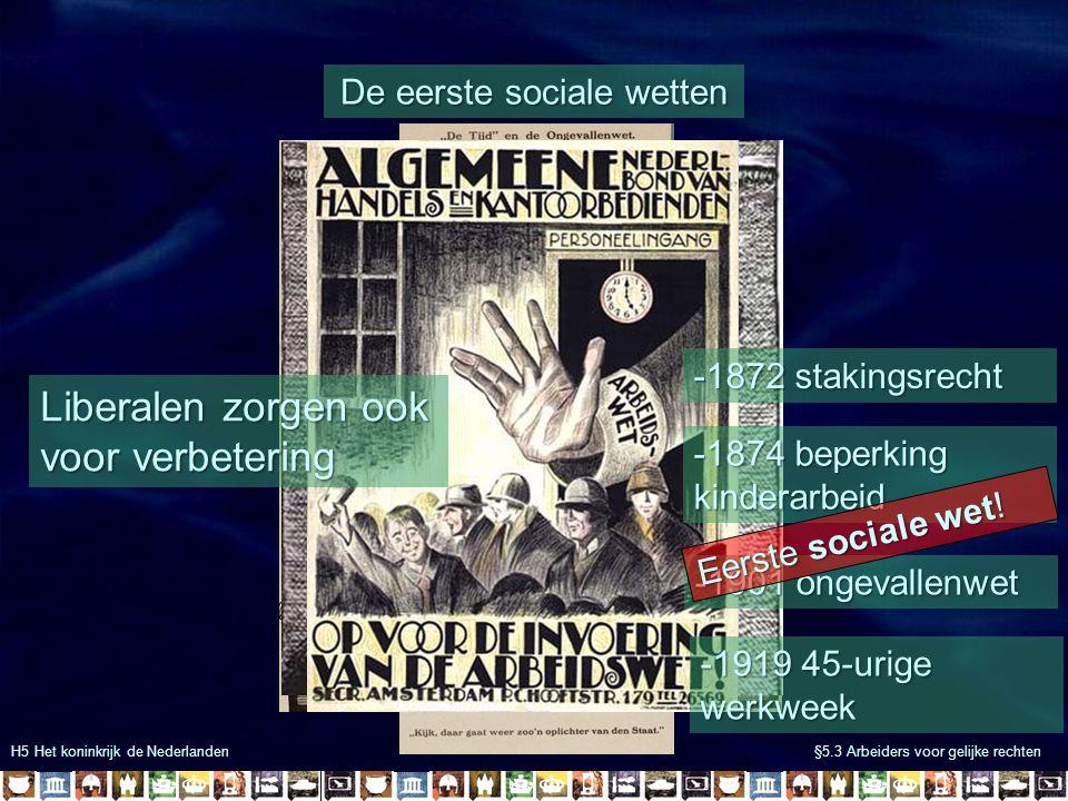 H5 Het koninkrijk de Nederlanden §5.3 Arbeiders voor gelijke rechten De eerste sociale wetten Liberalen zorgen ook voor verbetering -1872 stakingsrech