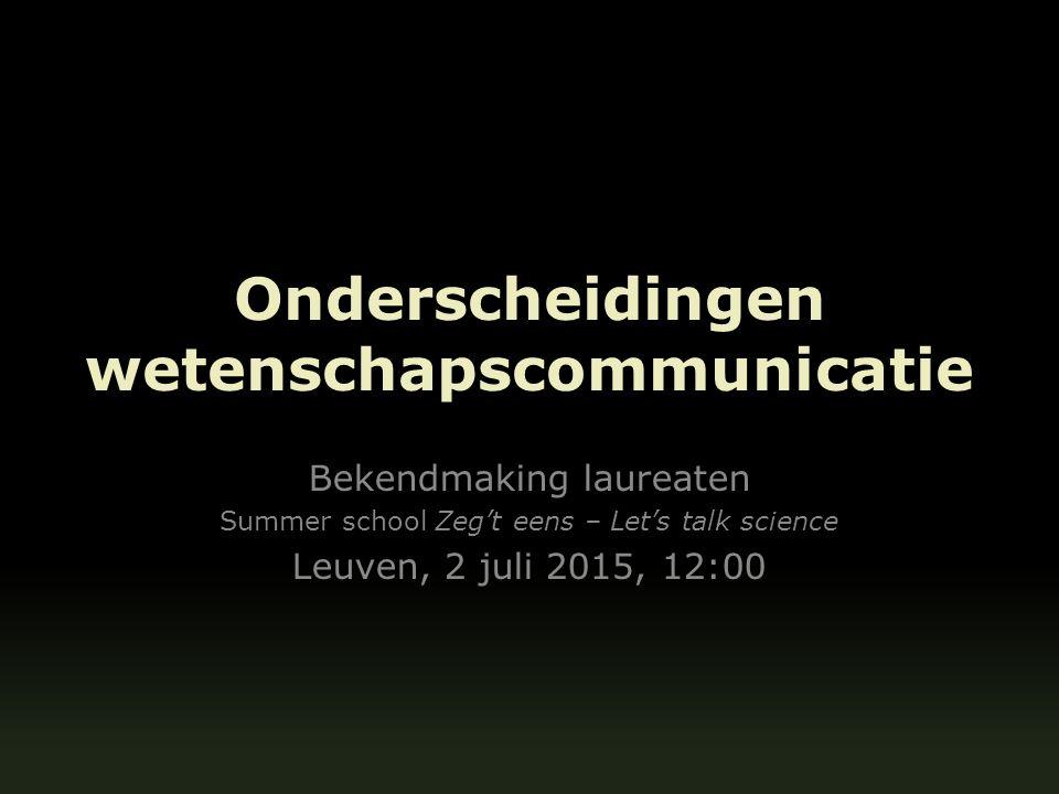 Onderscheidingen wetenschapscommunicatie Bekendmaking laureaten Summer school Zeg't eens – Let's talk science Leuven, 2 juli 2015, 12:00