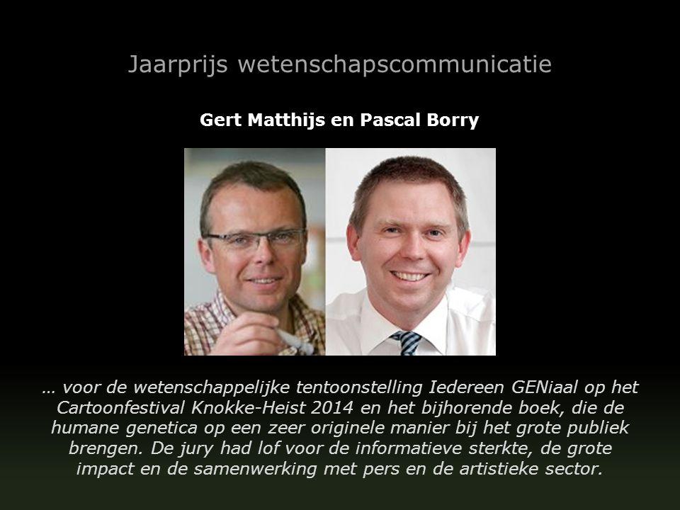 Jaarprijs wetenschapscommunicatie Gert Matthijs en Pascal Borry … voor de wetenschappelijke tentoonstelling Iedereen GENiaal op het Cartoonfestival Knokke-Heist 2014 en het bijhorende boek, die de humane genetica op een zeer originele manier bij het grote publiek brengen.