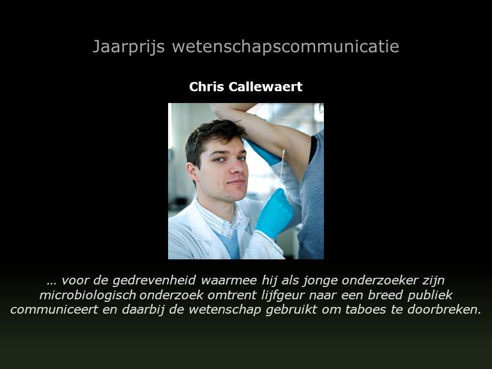 Jaarprijs wetenschapscommunicatie Chris Callewaert … voor de gedrevenheid waarmee hij als jonge onderzoeker zijn microbiologisch onderzoek omtrent lijfgeur naar een breed publiek communiceert en daarbij de wetenschap gebruikt om taboes te doorbreken.