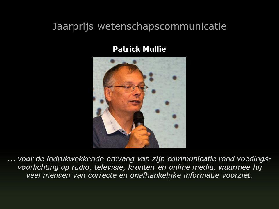 Jaarprijs wetenschapscommunicatie Patrick Mullie... voor de indrukwekkende omvang van zijn communicatie rond voedings- voorlichting op radio, televisi