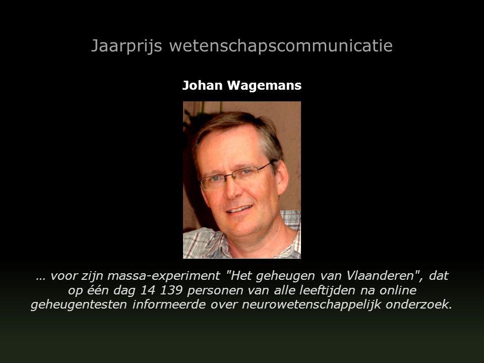Jaarprijs wetenschapscommunicatie Johan Wagemans … voor zijn massa-experiment Het geheugen van Vlaanderen , dat op één dag 14 139 personen van alle leeftijden na online geheugentesten informeerde over neurowetenschappelijk onderzoek.