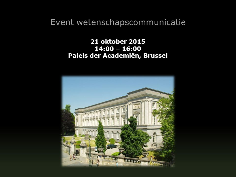 Event wetenschapscommunicatie 21 oktober 2015 14:00 – 16:00 Paleis der Academiën, Brussel