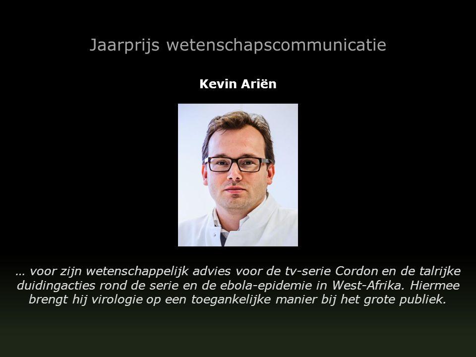 Kevin Ariën … voor zijn wetenschappelijk advies voor de tv-serie Cordon en de talrijke duidingacties rond de serie en de ebola-epidemie in West-Afrika.