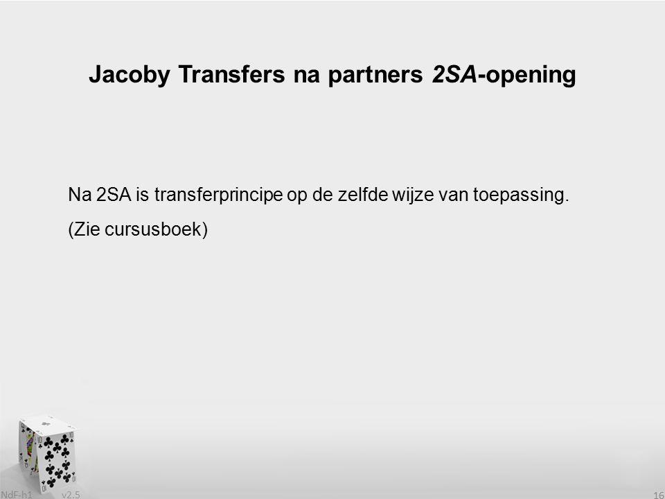 v2.5 NdF-h1 16 Na 2SA is transferprincipe op de zelfde wijze van toepassing. (Zie cursusboek) Jacoby Transfers na partners 2SA-opening