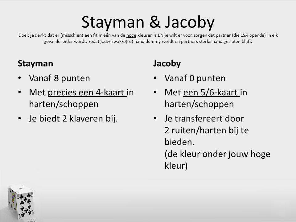 v2.5 Stayman & Jacoby Doel: je denkt dat er (misschien) een fit in één van de hoge kleuren is EN je wilt er voor zorgen dat partner (die 1SA opende) in elk geval de leider wordt, zodat jouw zwakke(re) hand dummy wordt en partners sterke hand gesloten blijft.