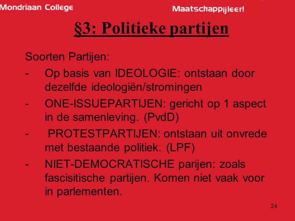 24 §3: Politieke partijen Soorten Partijen: -Op basis van IDEOLOGIE: ontstaan door dezelfde ideologiën/stromingen -ONE-ISSUEPARTIJEN: gericht op 1 aspect in de samenleving.
