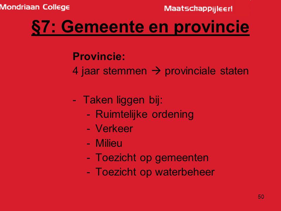 50 Provincie: 4 jaar stemmen  provinciale staten -Taken liggen bij: -Ruimtelijke ordening -Verkeer -Milieu -Toezicht op gemeenten -Toezicht op waterbeheer §7: Gemeente en provincie