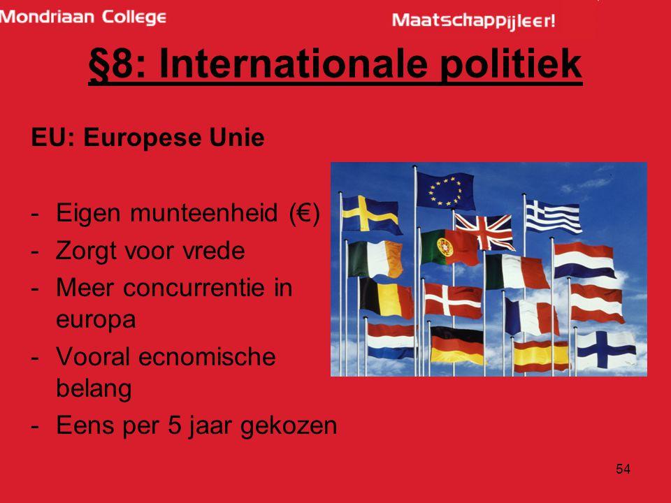 54 EU: Europese Unie -Eigen munteenheid (€) -Zorgt voor vrede -Meer concurrentie in europa -Vooral ecnomische belang -Eens per 5 jaar gekozen §8: Internationale politiek