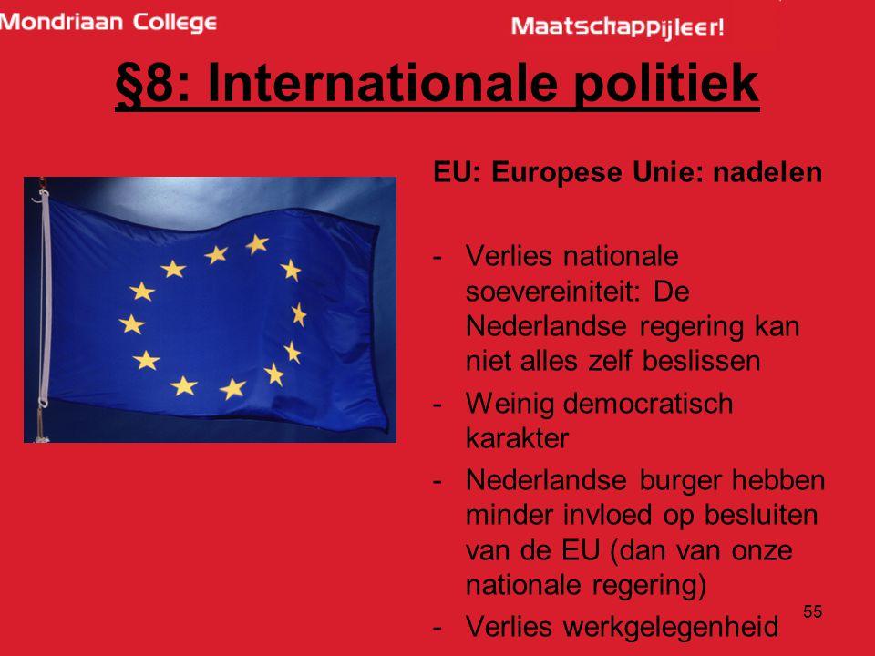 55 EU: Europese Unie: nadelen -Verlies nationale soevereiniteit: De Nederlandse regering kan niet alles zelf beslissen -Weinig democratisch karakter -Nederlandse burger hebben minder invloed op besluiten van de EU (dan van onze nationale regering) -Verlies werkgelegenheid §8: Internationale politiek