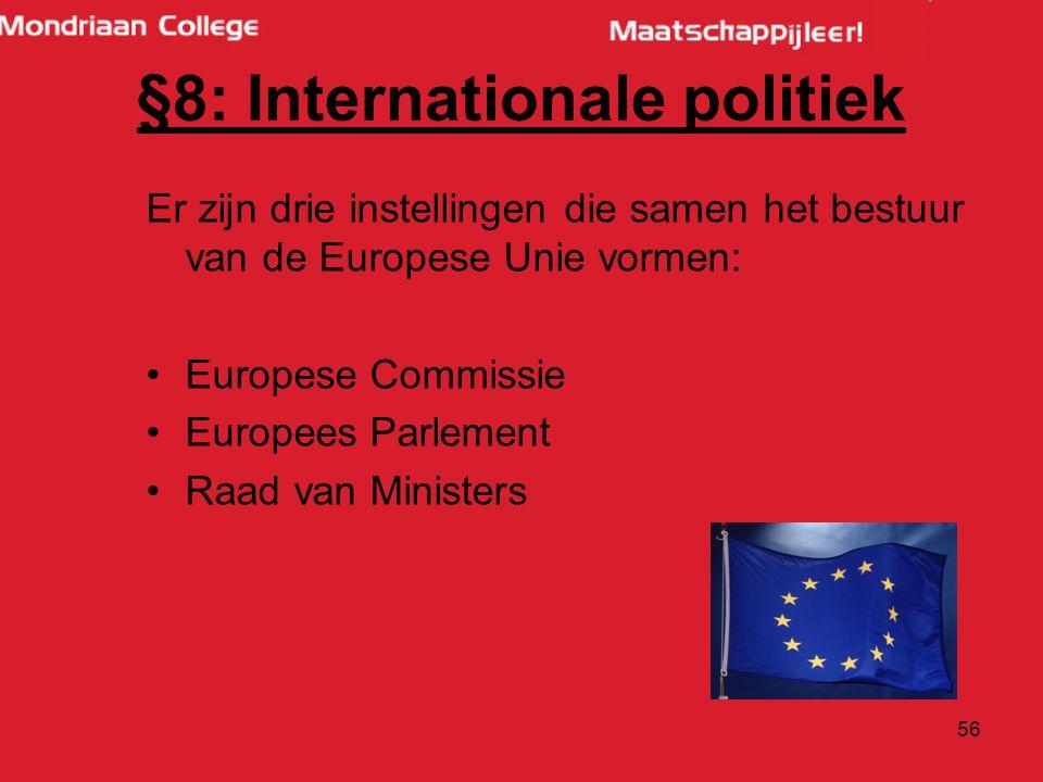 56 Er zijn drie instellingen die samen het bestuur van de Europese Unie vormen: Europese Commissie Europees Parlement Raad van Ministers §8: Internationale politiek