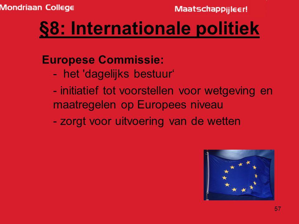 57 Europese Commissie: - het dagelijks bestuur' - initiatief tot voorstellen voor wetgeving en maatregelen op Europees niveau - zorgt voor uitvoering van de wetten §8: Internationale politiek