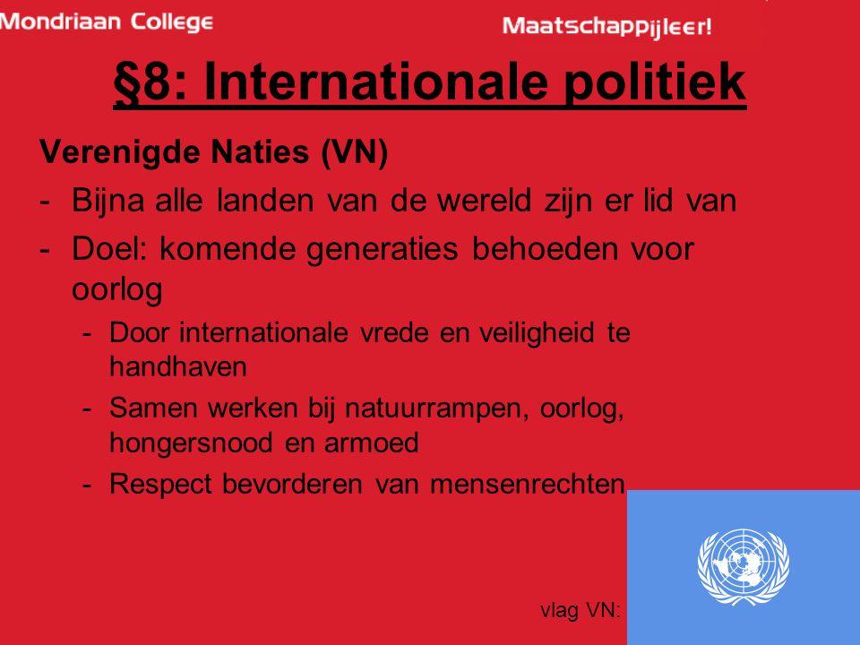 62 Verenigde Naties (VN) -Bijna alle landen van de wereld zijn er lid van -Doel: komende generaties behoeden voor oorlog -Door internationale vrede en veiligheid te handhaven -Samen werken bij natuurrampen, oorlog, hongersnood en armoed -Respect bevorderen van mensenrechten vlag VN: §8: Internationale politiek