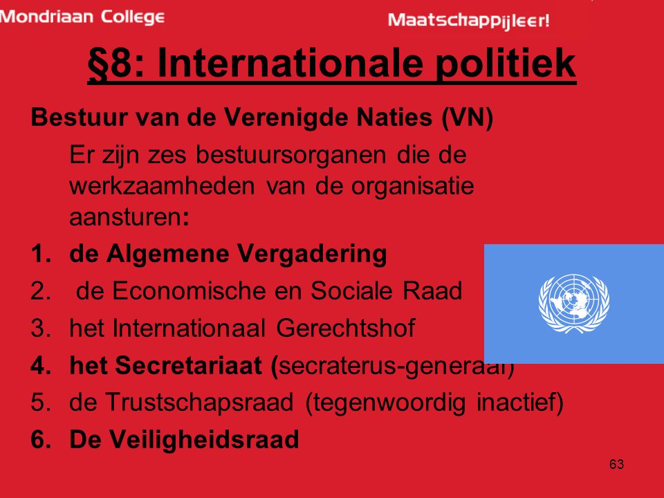 63 Bestuur van de Verenigde Naties (VN) Er zijn zes bestuursorganen die de werkzaamheden van de organisatie aansturen: 1.de Algemene Vergadering 2.