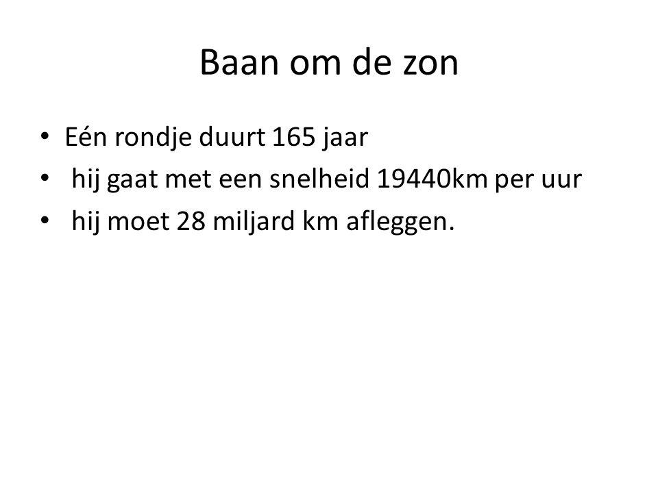 Baan om de zon Eén rondje duurt 165 jaar hij gaat met een snelheid 19440km per uur hij moet 28 miljard km afleggen.