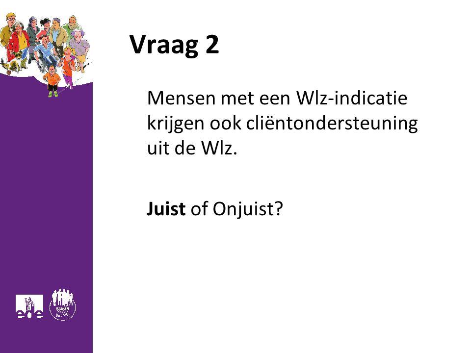 Vraag 2 Mensen met een Wlz-indicatie krijgen ook cliëntondersteuning uit de Wlz. Juist of Onjuist? 11