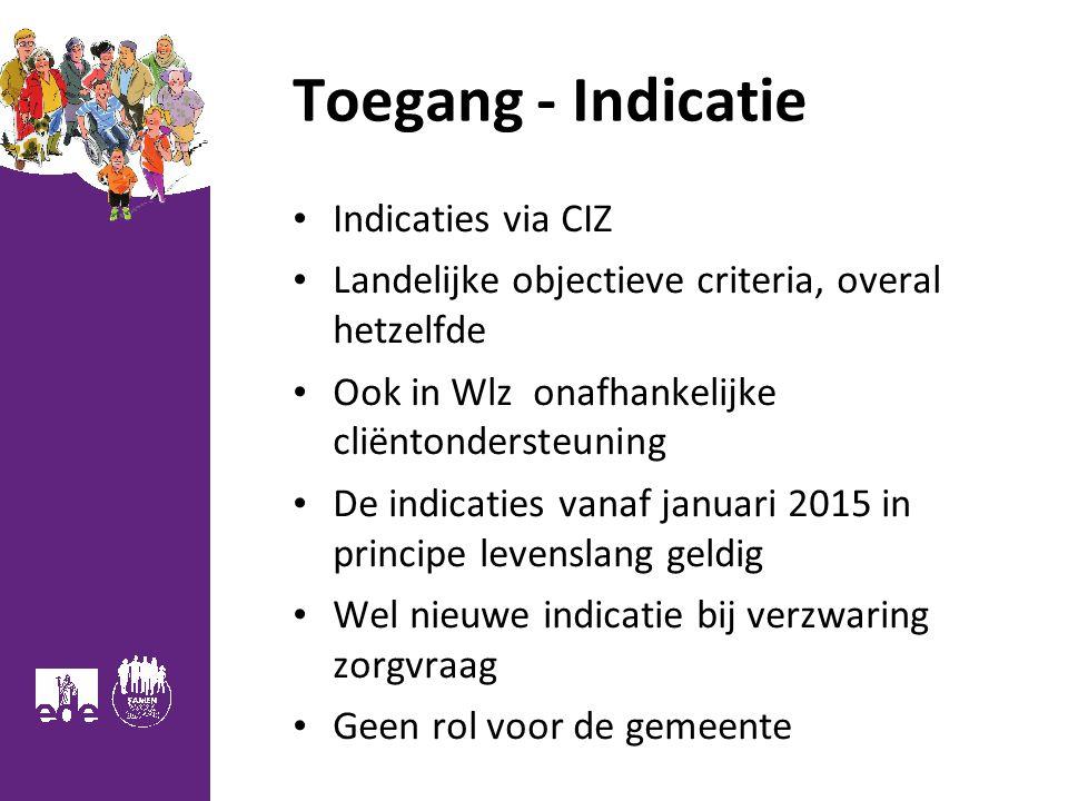 Toegang - Indicatie Indicaties via CIZ Landelijke objectieve criteria, overal hetzelfde Ook in Wlz onafhankelijke cliëntondersteuning De indicaties va