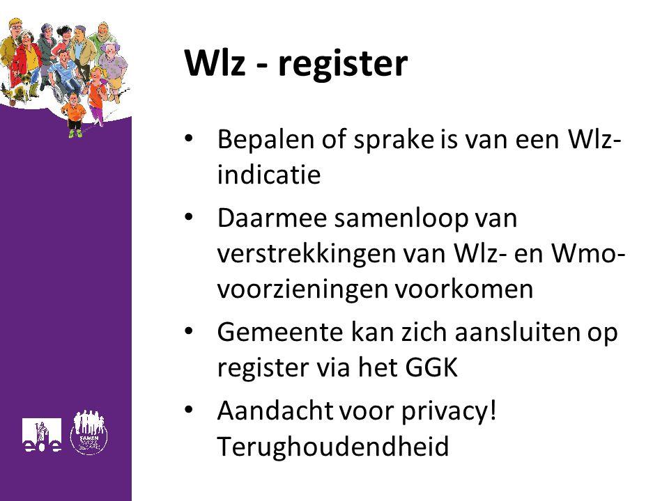 Wlz - register Bepalen of sprake is van een Wlz- indicatie Daarmee samenloop van verstrekkingen van Wlz- en Wmo- voorzieningen voorkomen Gemeente kan zich aansluiten op register via het GGK Aandacht voor privacy.