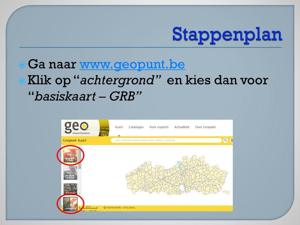 """ Ga naar www.geopunt.bewww.geopunt.be  Klik op """"achtergrond"""" en kies dan voor """"basiskaart – GRB"""""""