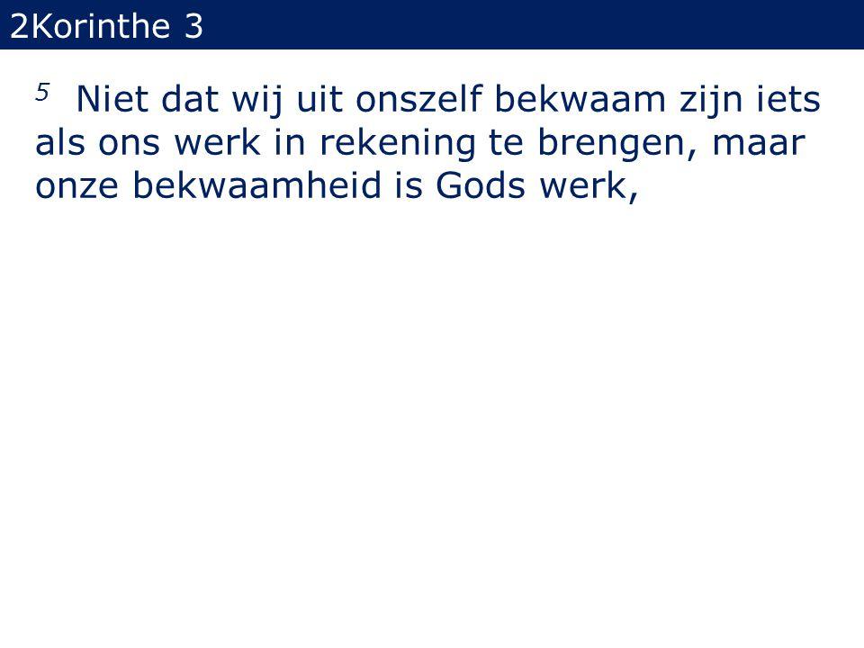 5 Niet dat wij uit onszelf bekwaam zijn iets als ons werk in rekening te brengen, maar onze bekwaamheid is Gods werk, 2Korinthe 3