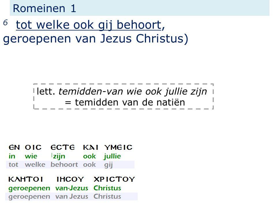 Romeinen 1 6 tot welke ook gij behoort, geroepenen van Jezus Christus) lett. temidden-van wie ook jullie zijn = temidden van de natiën