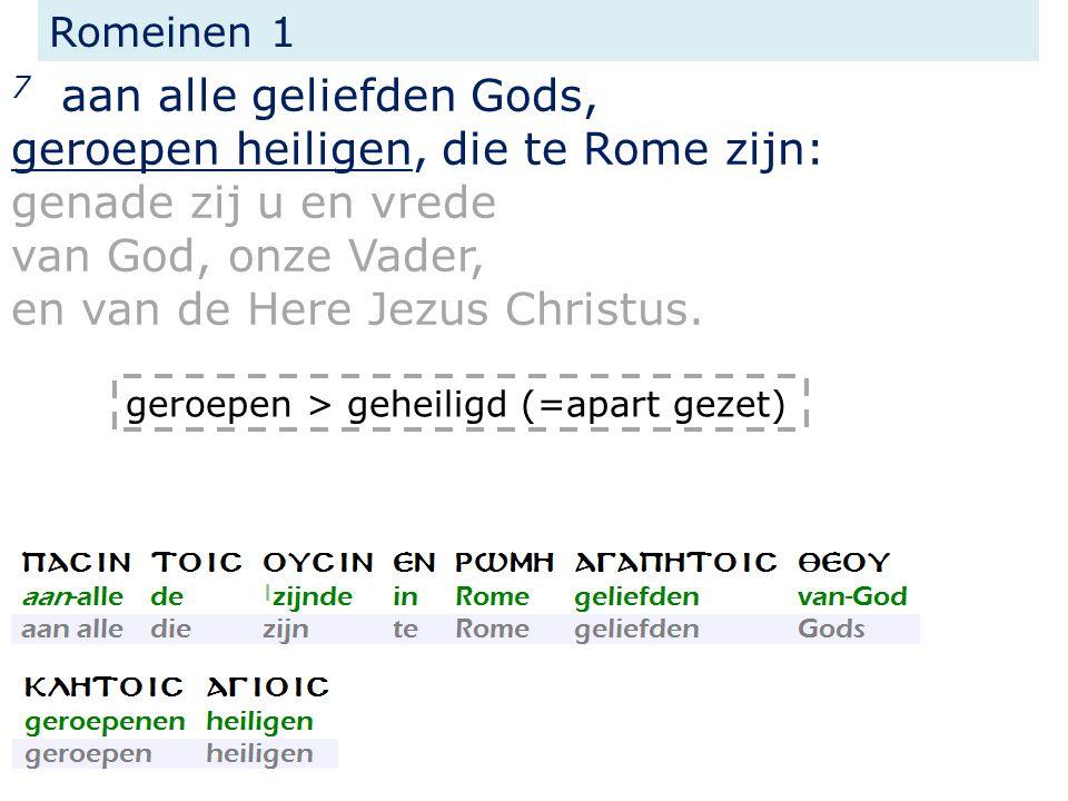 Romeinen 1 7 aan alle geliefden Gods, geroepen heiligen, die te Rome zijn: genade zij u en vrede van God, onze Vader, en van de Here Jezus Christus. g