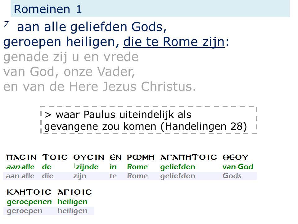 Romeinen 1 7 aan alle geliefden Gods, geroepen heiligen, die te Rome zijn: genade zij u en vrede van God, onze Vader, en van de Here Jezus Christus. >