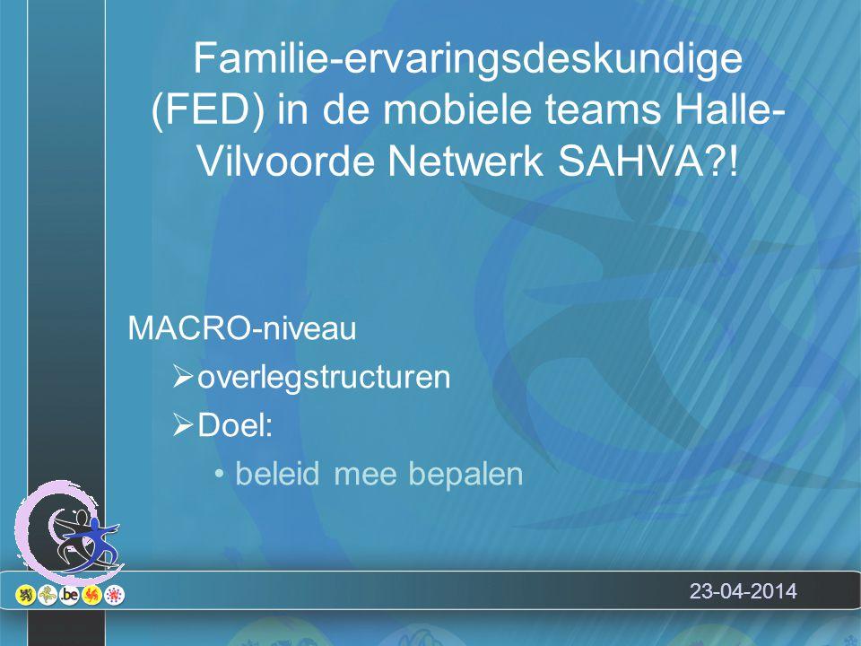 Familie-ervaringsdeskundige (FED) in de mobiele teams Halle- Vilvoorde Netwerk SAHVA?! MACRO-niveau  overlegstructuren  Doel: beleid mee bepalen