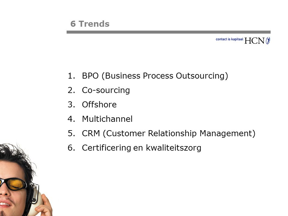 Pagina 6 Trends 1.BPO (Business Process Outsourcing) 2.Co-sourcing 3.Offshore 4.Multichannel 5.CRM (Customer Relationship Management) 6.Certificering en kwaliteitszorg