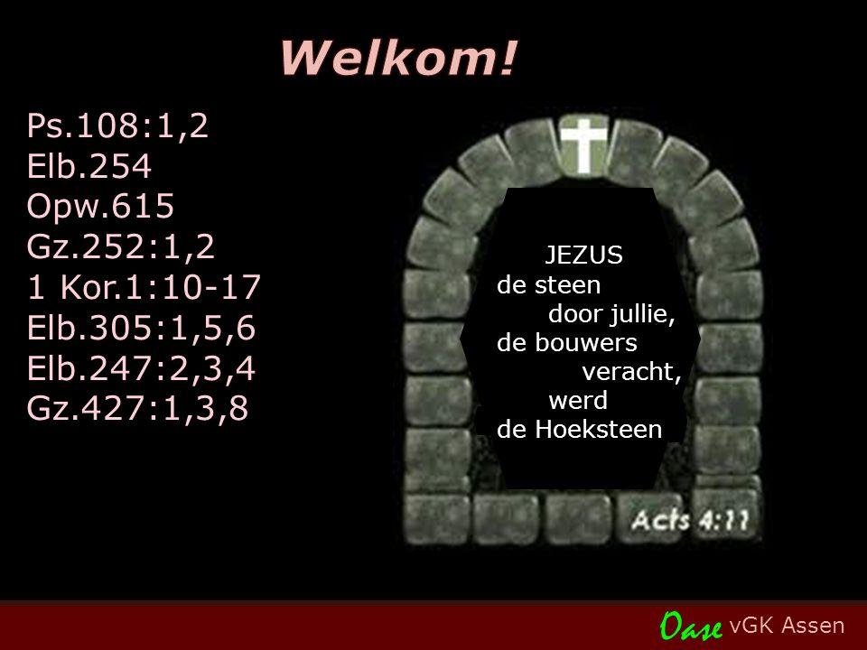 vGK Assen Oase Ps.108:1,2 Elb.254 Opw.615 Gz.252:1,2 1 Kor.1:10-17 Elb.305:1,5,6 Elb.247:2,3,4 Gz.427:1,3,8 JEZUS de steen door jullie, de bouwers veracht, werd de Hoeksteen