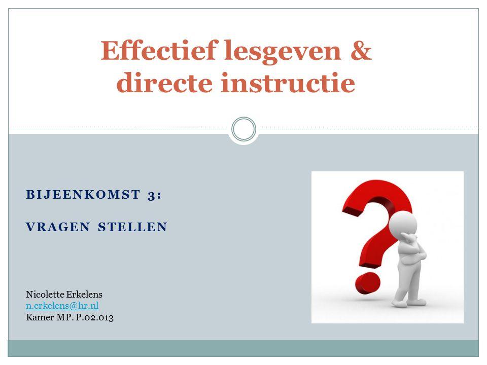 BIJEENKOMST 3: VRAGEN STELLEN Effectief lesgeven & directe instructie Nicolette Erkelens n.erkelens@hr.nl Kamer MP. P.02.013