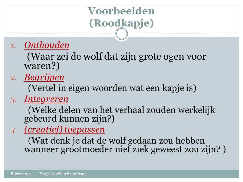 Voorbeelden (Roodkapje) Bijeenkomst 3 - Vragen stellen & motivatie 1. Onthouden (Waar zei de wolf dat zijn grote ogen voor waren?) 2. Begrijpen (Verte