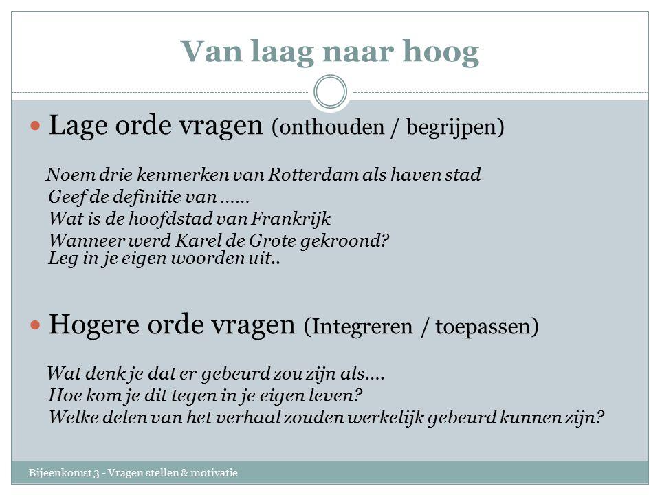 Van laag naar hoog Bijeenkomst 3 - Vragen stellen & motivatie Lage orde vragen (onthouden / begrijpen) Noem drie kenmerken van Rotterdam als haven stad Geef de definitie van …… Wat is de hoofdstad van Frankrijk Wanneer werd Karel de Grote gekroond.