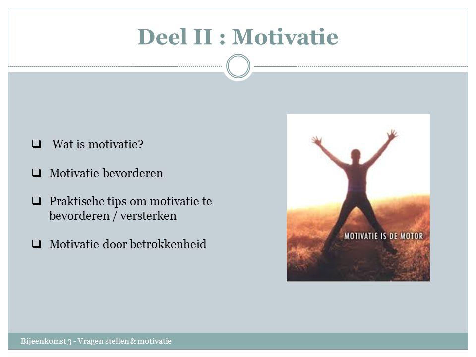 Deel II : Motivatie Bijeenkomst 3 - Vragen stellen & motivatie  Wat is motivatie?  Motivatie bevorderen  Praktische tips om motivatie te bevorderen