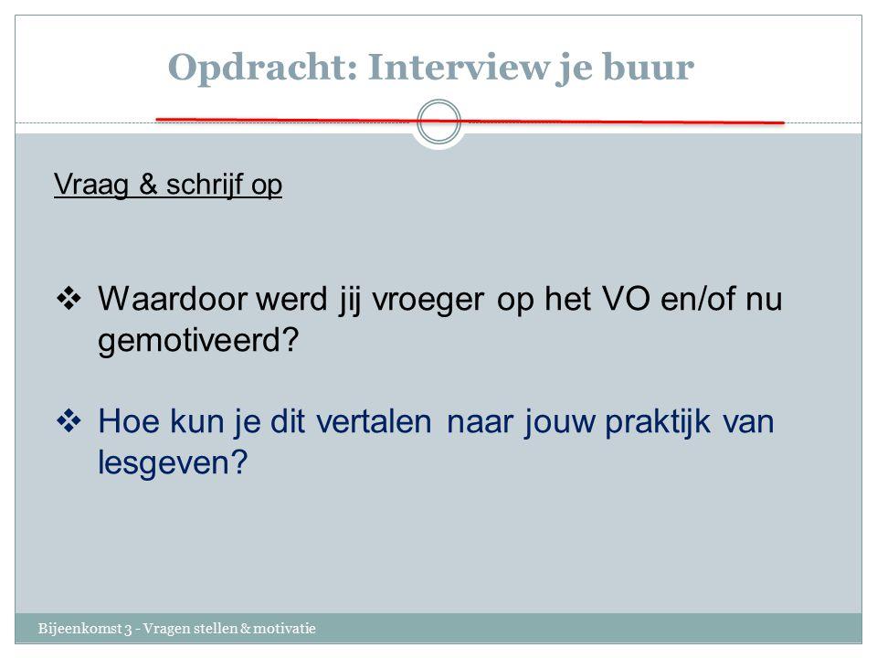 Opdracht: Interview je buur Bijeenkomst 3 - Vragen stellen & motivatie Vraag & schrijf op  Waardoor werd jij vroeger op het VO en/of nu gemotiveerd?