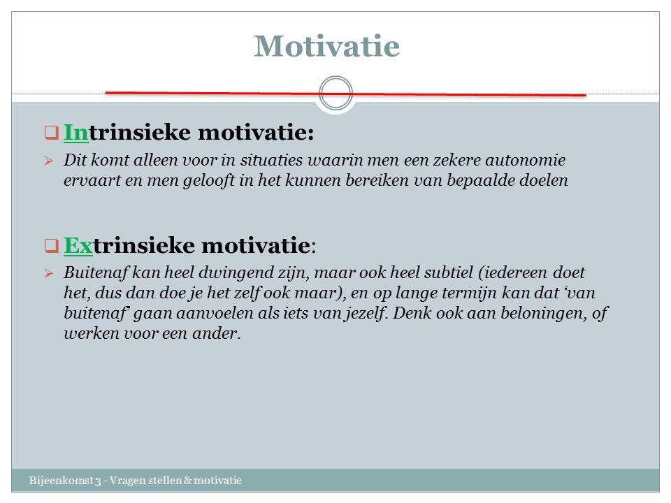 Motivatie Bijeenkomst 3 - Vragen stellen & motivatie  Intrinsieke motivatie:  Dit komt alleen voor in situaties waarin men een zekere autonomie erva