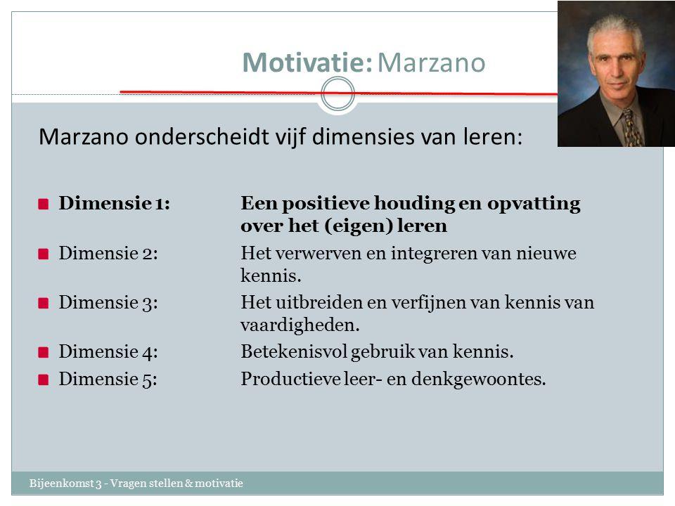 Motivatie:Marzano Bijeenkomst 3 - Vragen stellen & motivatie Marzano onderscheidt vijf dimensies van leren: Dimensie 1: Een positieve houding en opvatting over het (eigen) leren Dimensie 2: Het verwerven en integreren van nieuwe kennis.