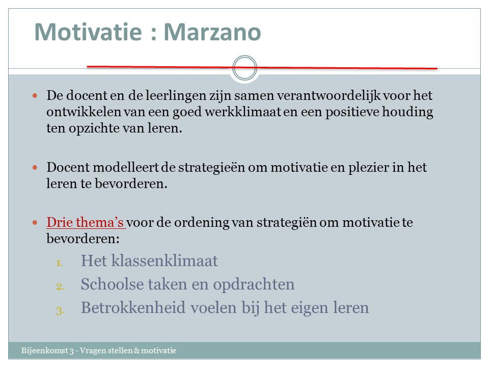 Motivatie : Marzano Bijeenkomst 3 - Vragen stellen & motivatie De docent en de leerlingen zijn samen verantwoordelijk voor het ontwikkelen van een goed werkklimaat en een positieve houding ten opzichte van leren.