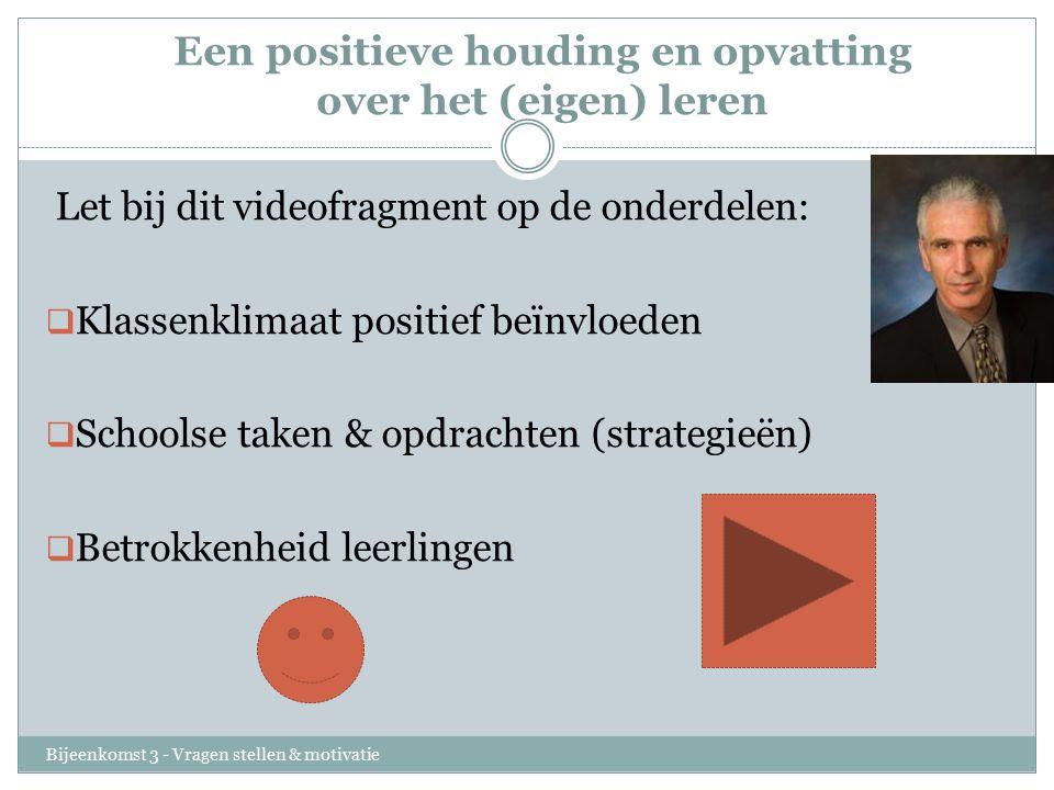 Een positieve houding en opvatting over het (eigen) leren Bijeenkomst 3 - Vragen stellen & motivatie Let bij dit videofragment op de onderdelen:  Kla