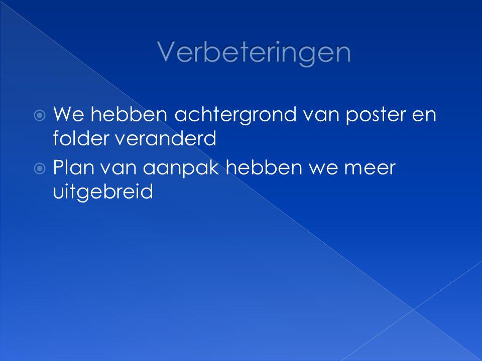  We hebben achtergrond van poster en folder veranderd  Plan van aanpak hebben we meer uitgebreid