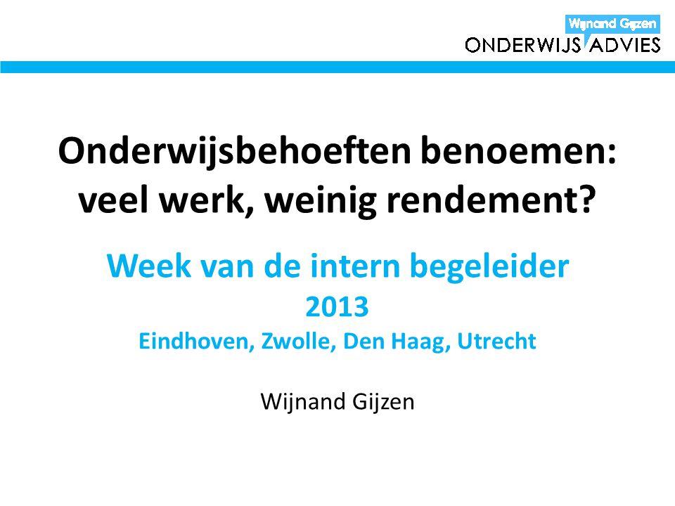 Onderwijsbehoeften benoemen: veel werk, weinig rendement? Week van de intern begeleider 2013 Eindhoven, Zwolle, Den Haag, Utrecht Wijnand Gijzen