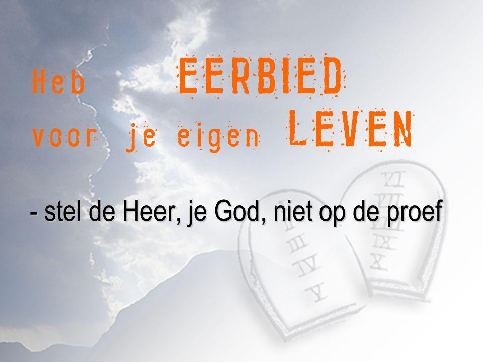 - stel de Heer, je God, niet op de proef - geen zelfvernedering en verachting van het lichaam Heb EERBIED voor je eigen LEVEN - stel de Heer, je God, niet op de proef - geen zelfvernedering en verachting van het lichaam