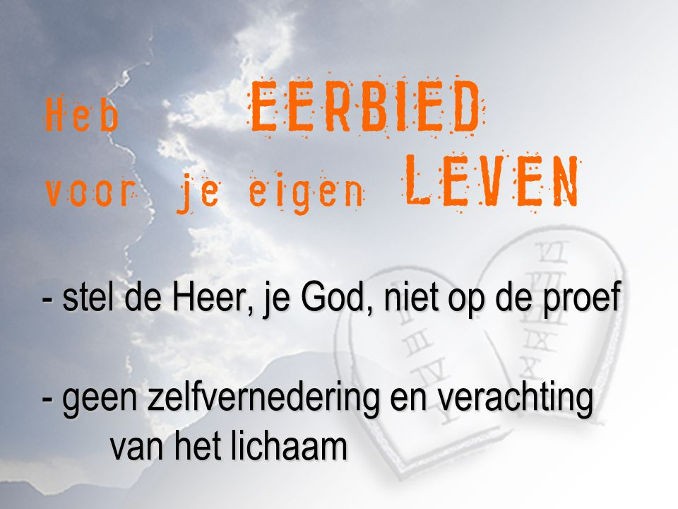 - stel de Heer, je God, niet op de proef - geen zelfvernedering en verachting van het lichaam Heb EERBIED voor je eigen LEVEN - stel de Heer, je God,