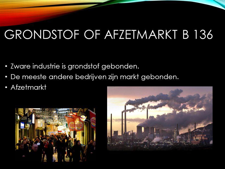 GRONDSTOF OF AFZETMARKT B 136 Zware industrie is grondstof gebonden. De meeste andere bedrijven zijn markt gebonden. Afzetmarkt