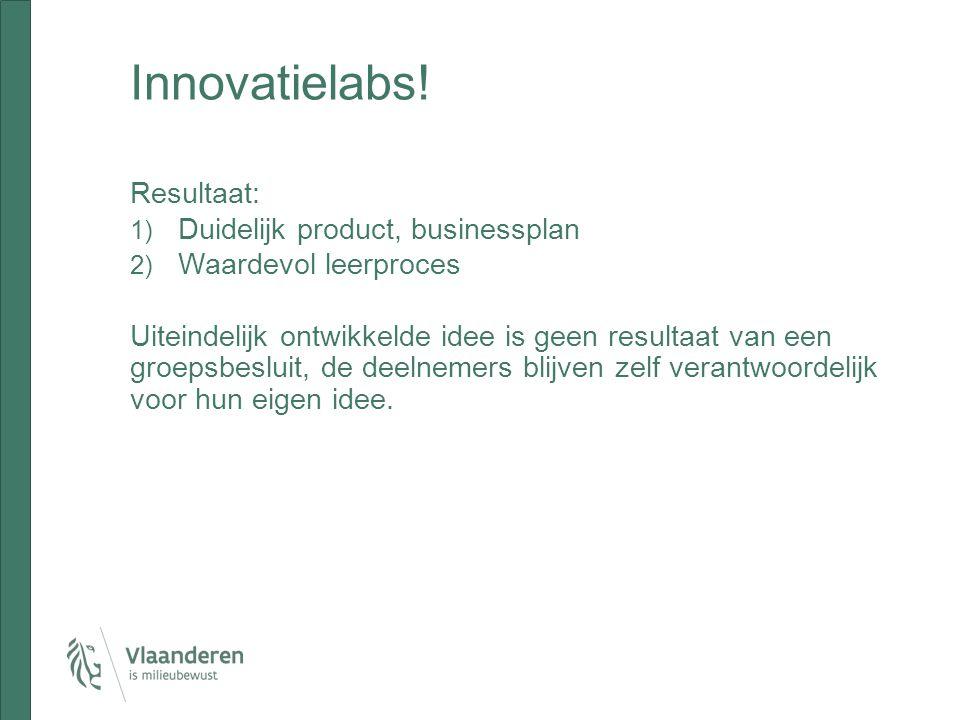Innovatielabs! Resultaat: 1) Duidelijk product, businessplan 2) Waardevol leerproces Uiteindelijk ontwikkelde idee is geen resultaat van een groepsbes